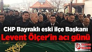 CHP Bayraklı eski ilçe Başkanı Levent Ölçer'in acı günü