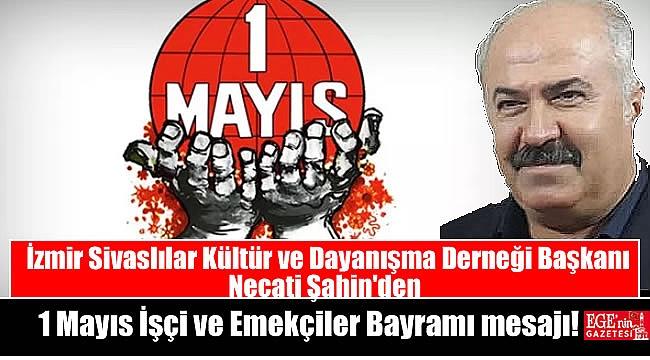 İzmir Sivaslılar Kültür ve Dayanışma Derneği Başkanı Necati Şahin'den 1 Mayıs İşçi ve Emekçiler Bayramı mesajı