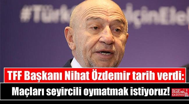 TFF Başkanı Nihat Özdemir tarih verdi: Maçları seyircili oymatmak istiyoruz