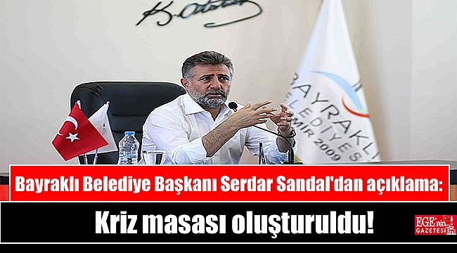 Bayraklı Belediye Başkanı Serdar Sandal'dan açıklama: Kriz masası oluşturuldu