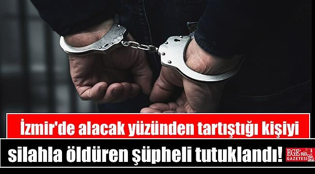 İzmir'de alacak yüzünden tartıştığı kişiyi silahla öldüren şüpheli tutuklandı