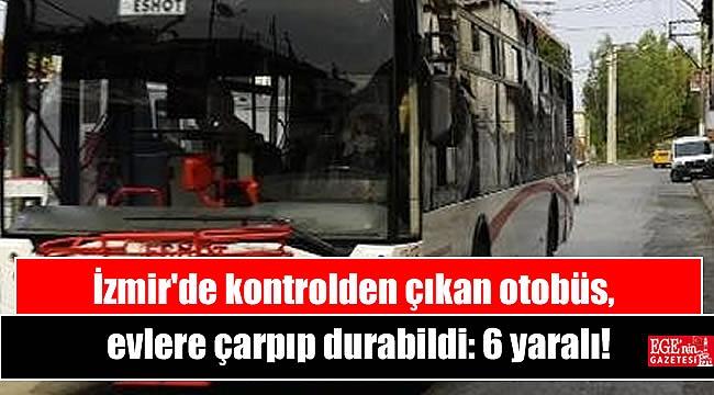 İzmir'de kontrolden çıkan otobüs, evlere çarpıp durabildi: 6 yaralı