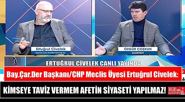 Bay.Çar.Der Başkanı/CHP Meclis Üyesi Ertuğrul Civelek: Kimseye taviz vermem, Afetin siyaseti yapılmaz