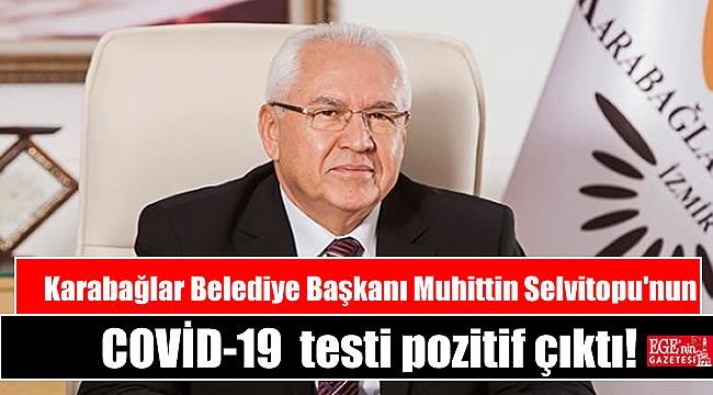 Karabağlar Belediye Başkanı Muhittin Selvitopu COVİD-19testi pozitif çıktı