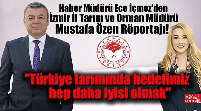 Haber Müdürü Ece İçmez'den İzmir İl Tarım ve Orman Müdürü Mustafa Özen Röportajı:  Türkiye tarımında hedefimiz hep daha iyisi olmak