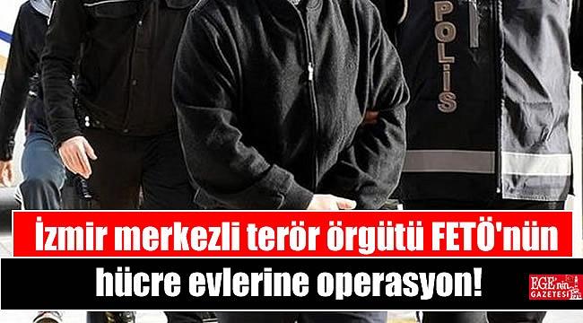 İzmir merkezli terör örgütü FETÖ'nün hücre evlerine operasyon