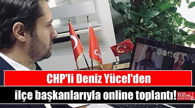 CHP'li Deniz Yücel'den ilçe başkanlarıyla online toplantı