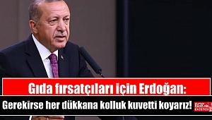 Gıda fırsatçıları için Erdoğan: Gerekirse her dükkana kolluk kuvveti koyarız