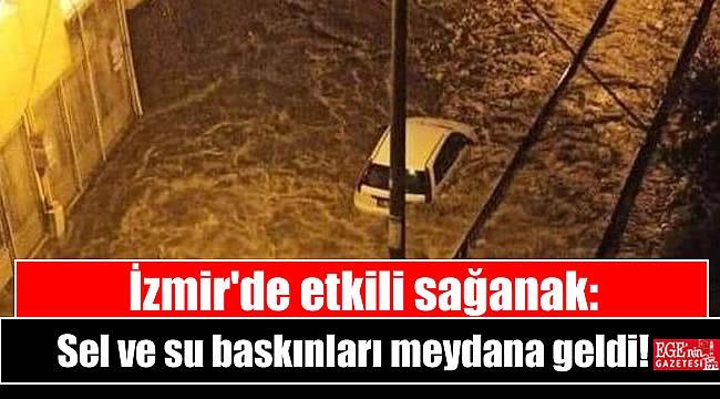 İzmir'de etkili sağanak: Sel ve su baskınları meydana geldi
