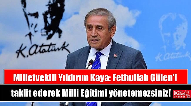 Milletvekili Yıldırım Kaya: Fethullah Gülen'i taklit ederek Milli Eğitimi yönetemezsiniz