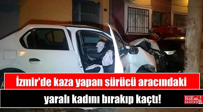 İzmir'de kaza yapan sürücü aracındaki yaralı kadını bırakıp kaçtı