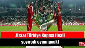 Ziraat Türkiye Kupası finali seyircili oynanacak